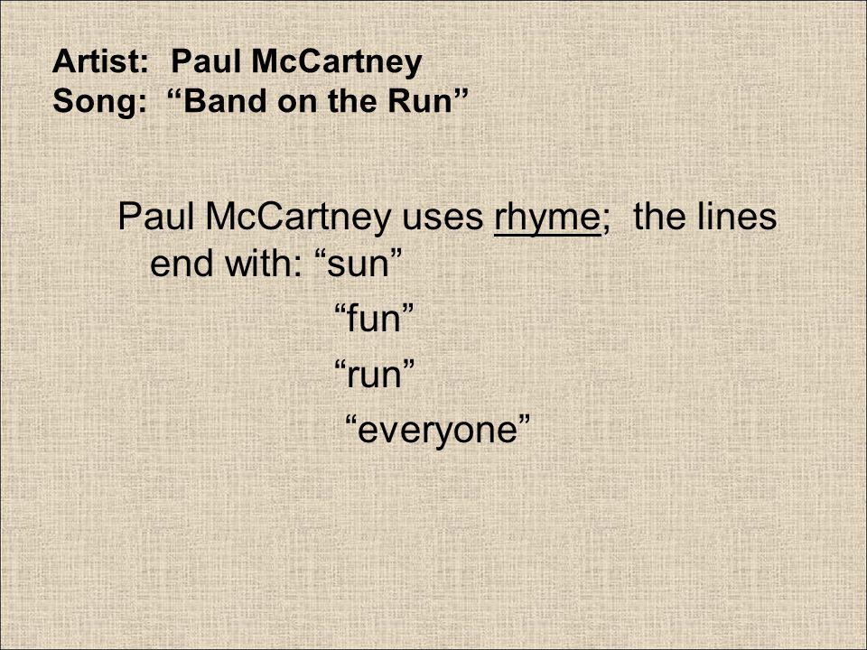 "Artist: Paul McCartney Song: ""Band on the Run"" Paul McCartney uses rhyme; the lines end with: ""sun"" ""fun"" ""run"" ""everyone"""