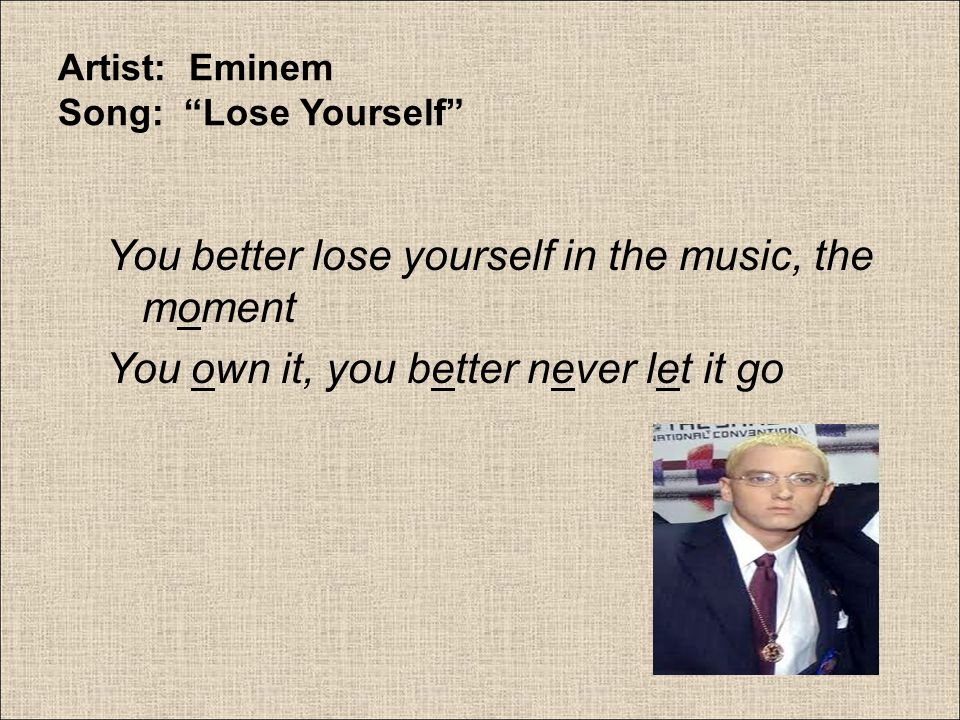 """Artist: Eminem Song: """"Lose Yourself"""" You better lose yourself in the music, the moment You own it, you better never let it go"""