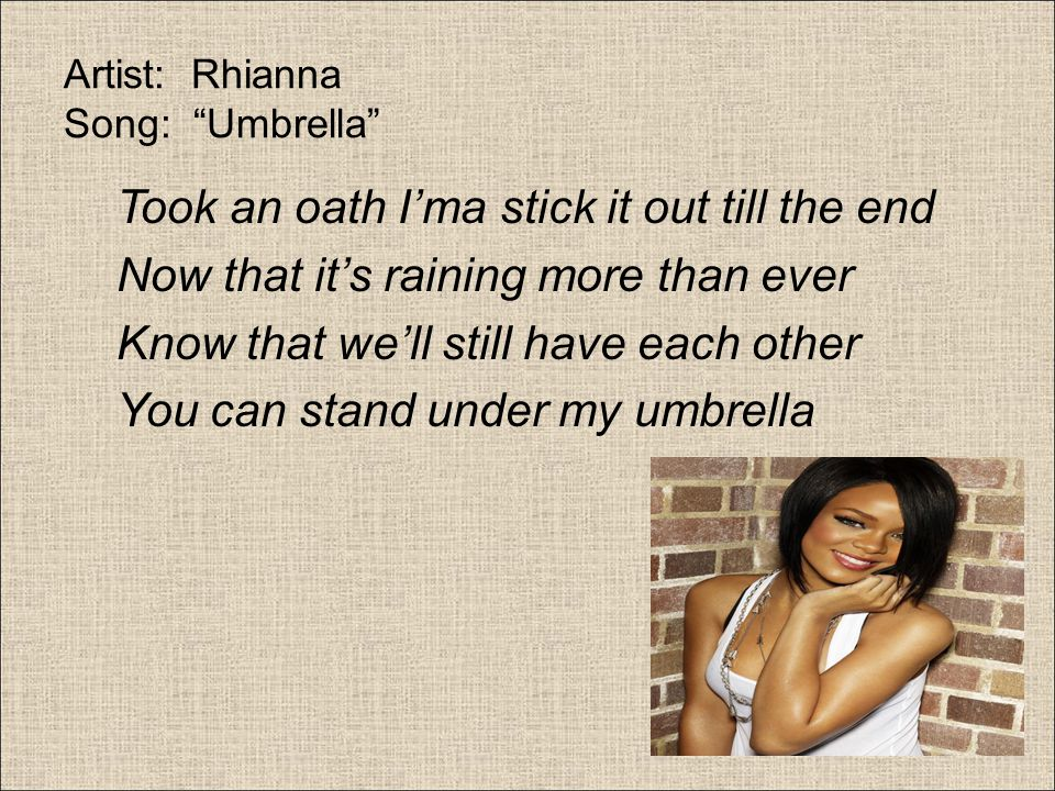 Artist: Rhianna Song: Umbrella Rhianna's song Umbrella is an example of extended metaphor.