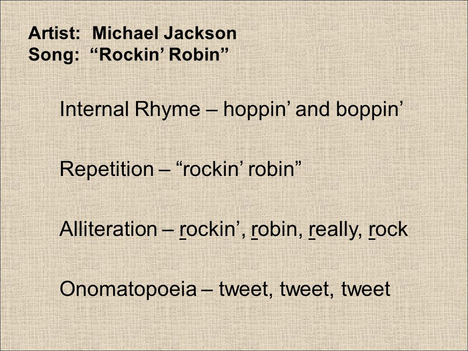 """Artist: Michael Jackson Song: """"Rockin' Robin"""" Internal Rhyme – hoppin' and boppin' Repetition – """"rockin' robin"""" Alliteration – rockin', robin, really,"""