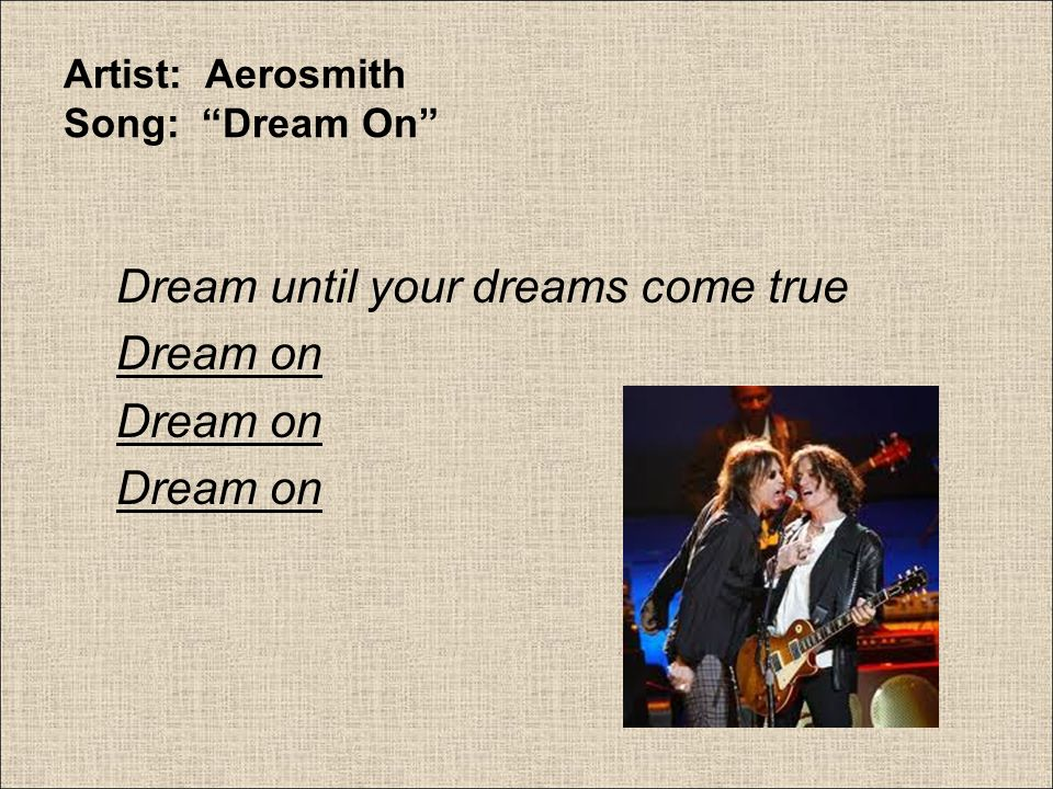Artist: Aerosmith Song: Dream On Aerosmith's song Dream On is an example of repetition.