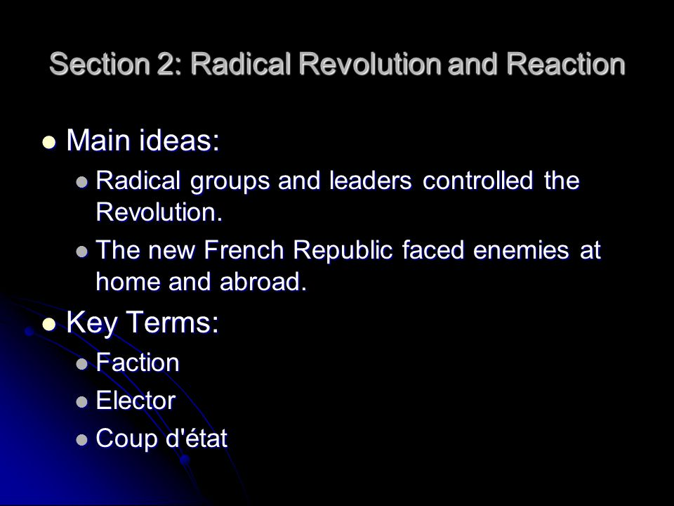 Section 2: Radical Revolution and Reaction Main ideas: Main ideas: Radical groups and leaders controlled the Revolution. Radical groups and leaders co