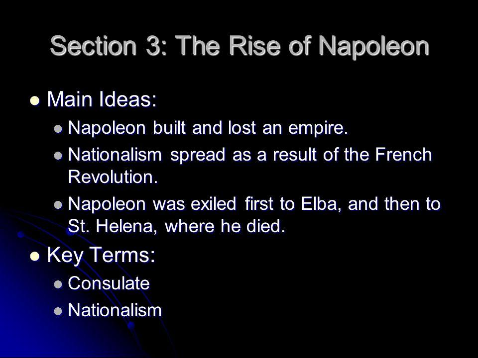 Section 3: The Rise of Napoleon Main Ideas: Main Ideas: Napoleon built and lost an empire. Napoleon built and lost an empire. Nationalism spread as a