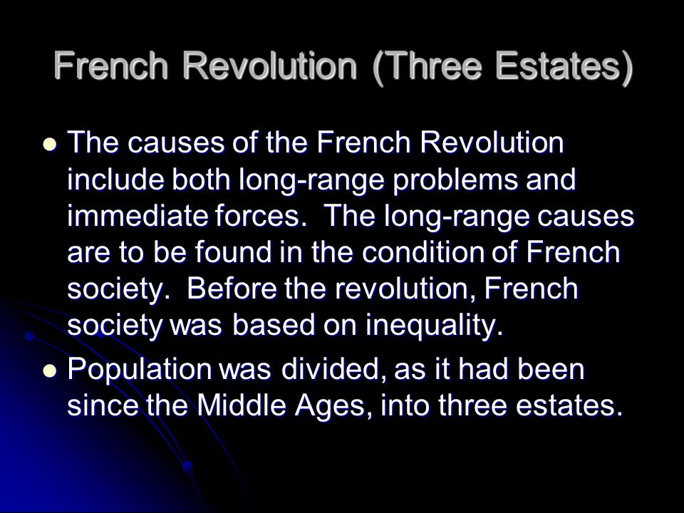 French Revolution (Three Estates) The causes of the French Revolution include both long-range problems and immediate forces. The long-range causes are