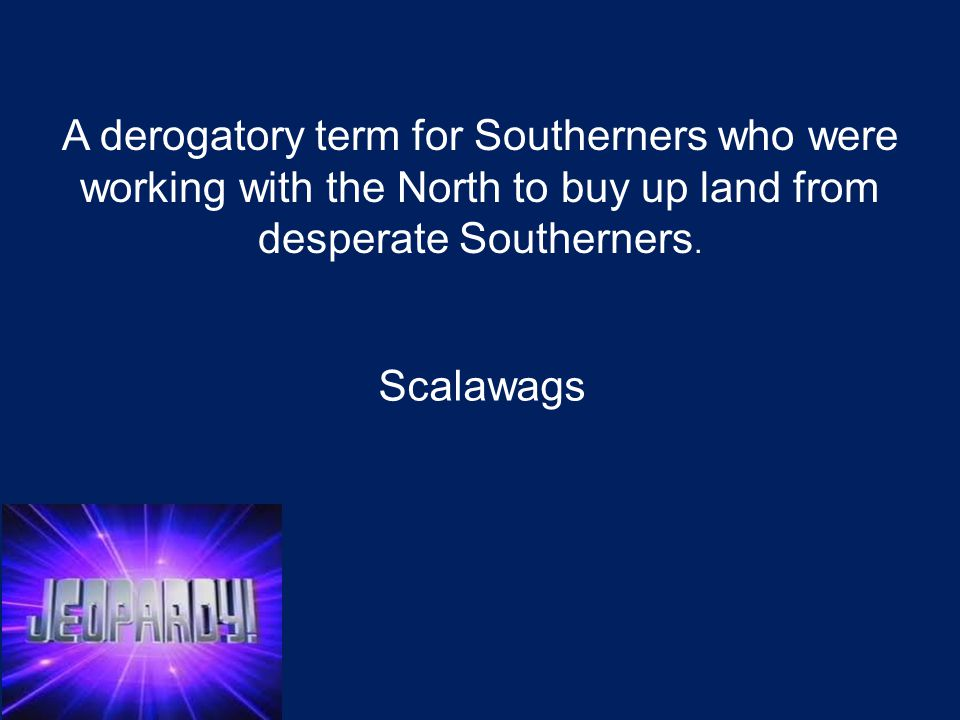 A derogatory term applied to Northerners who migrated south during Reconstruction to take advantage of opportunities to advance their own fortunes by buying up land from desperate Southerners.