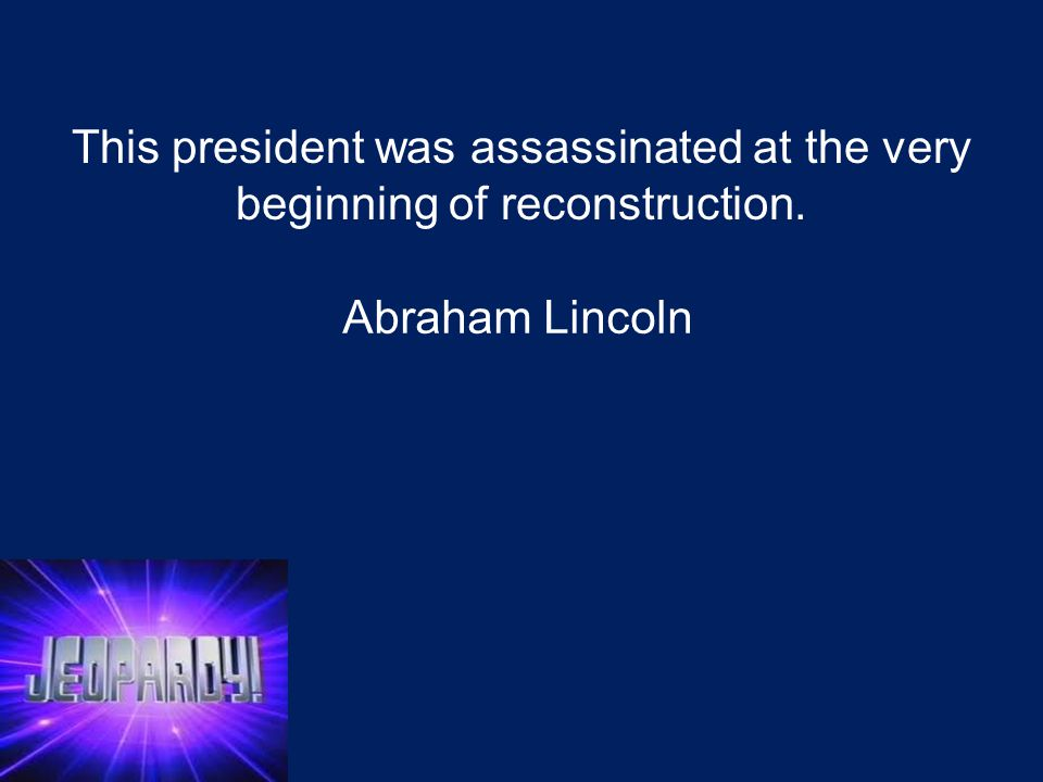 This president was assassinated at the very beginning of reconstruction. Abraham Lincoln