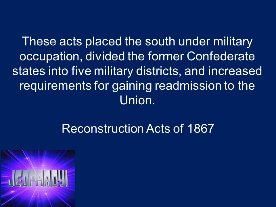These acts placed the south under military occupation, divided the former Confederate states into five military districts, and increased requirements for gaining readmission to the Union.