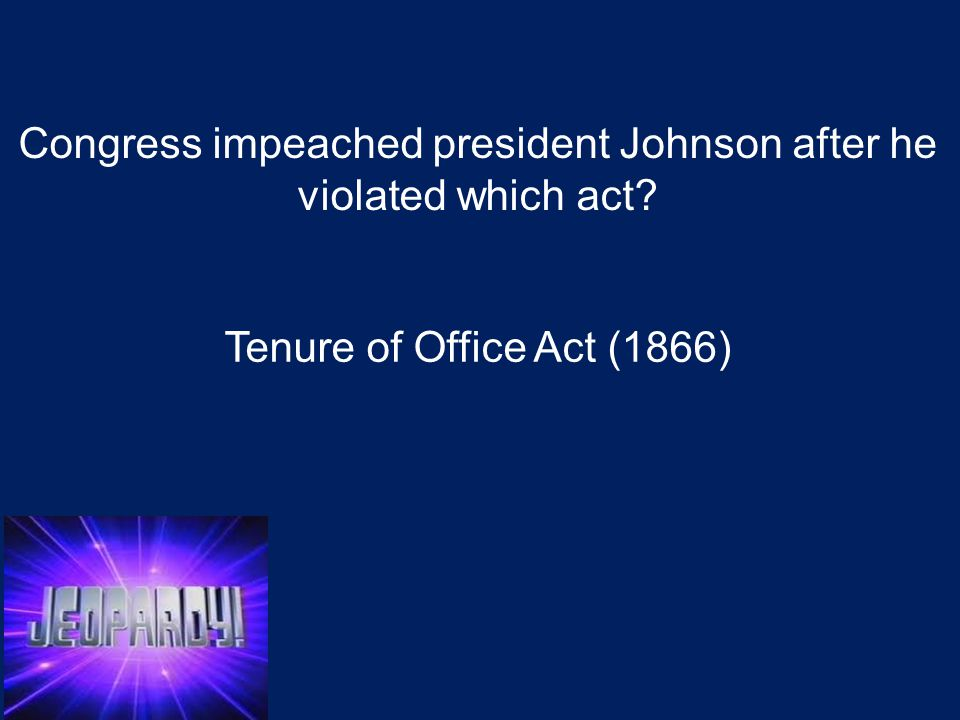 Congress impeached president Johnson after he violated which act? Tenure of Office Act (1866)
