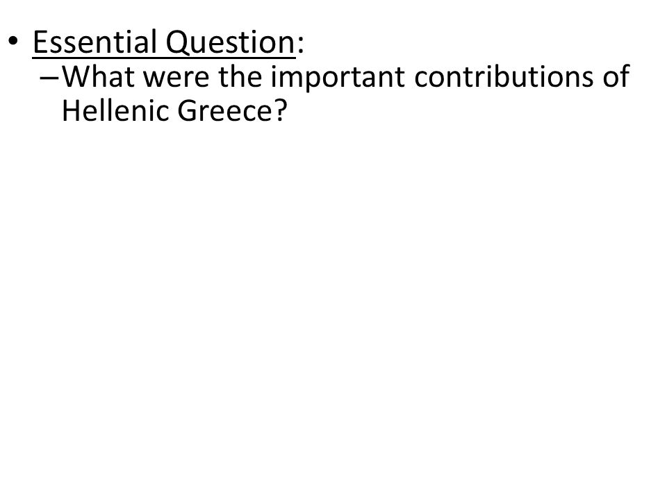 Essential Question: – What were the important contributions of Hellenic Greece?