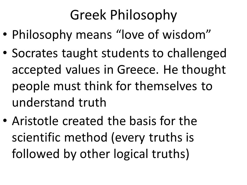 """Greek Philosophy Philosophy means """"love of wisdom"""" Socrates taught students to challenged accepted values in Greece. He thought people must think for"""