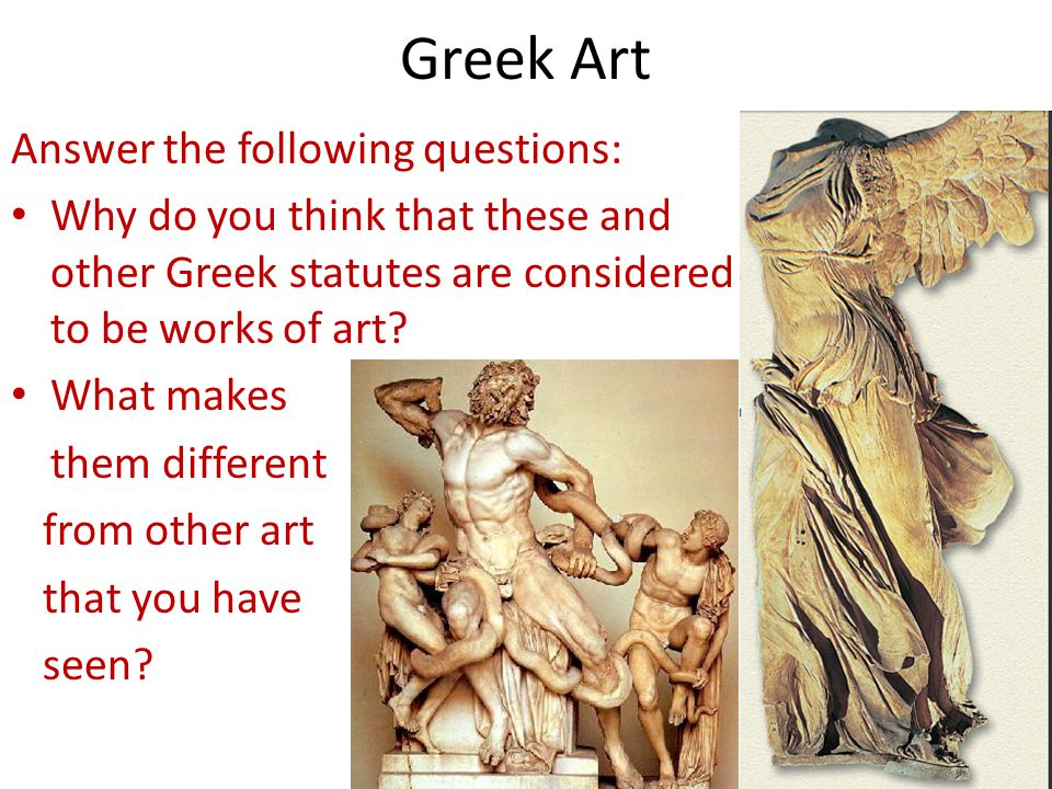 Greek Art Answer the following questions: Why do you think that these and other Greek statutes are considered to be works of art? What makes them diff