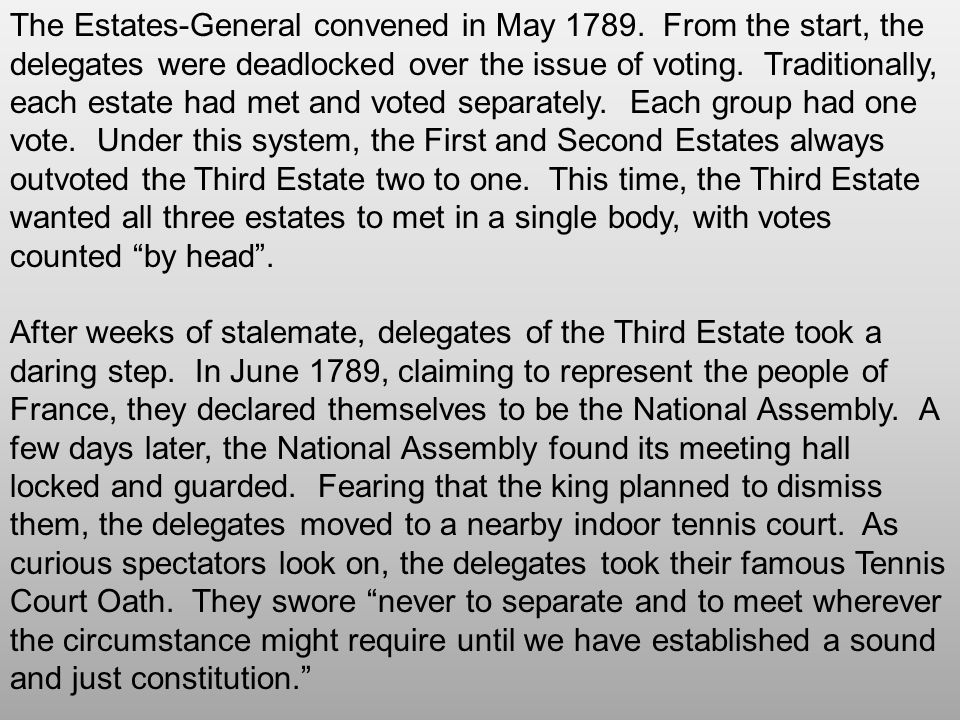 The Estates-General convened in May 1789. From the start, the delegates were deadlocked over the issue of voting. Traditionally, each estate had met a
