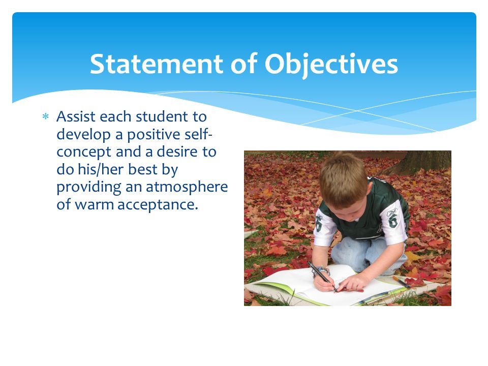 Statement of Objectives  Assist each student to develop a positive self- concept and a desire to do his/her best by providing an atmosphere of warm acceptance.