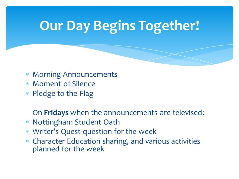  Morning Announcements  Moment of Silence  Pledge to the Flag On Fridays when the announcements are televised:  Nottingham Student Oath  Writer's Quest question for the week  Character Education sharing, and various activities planned for the week Our Day Begins Together!