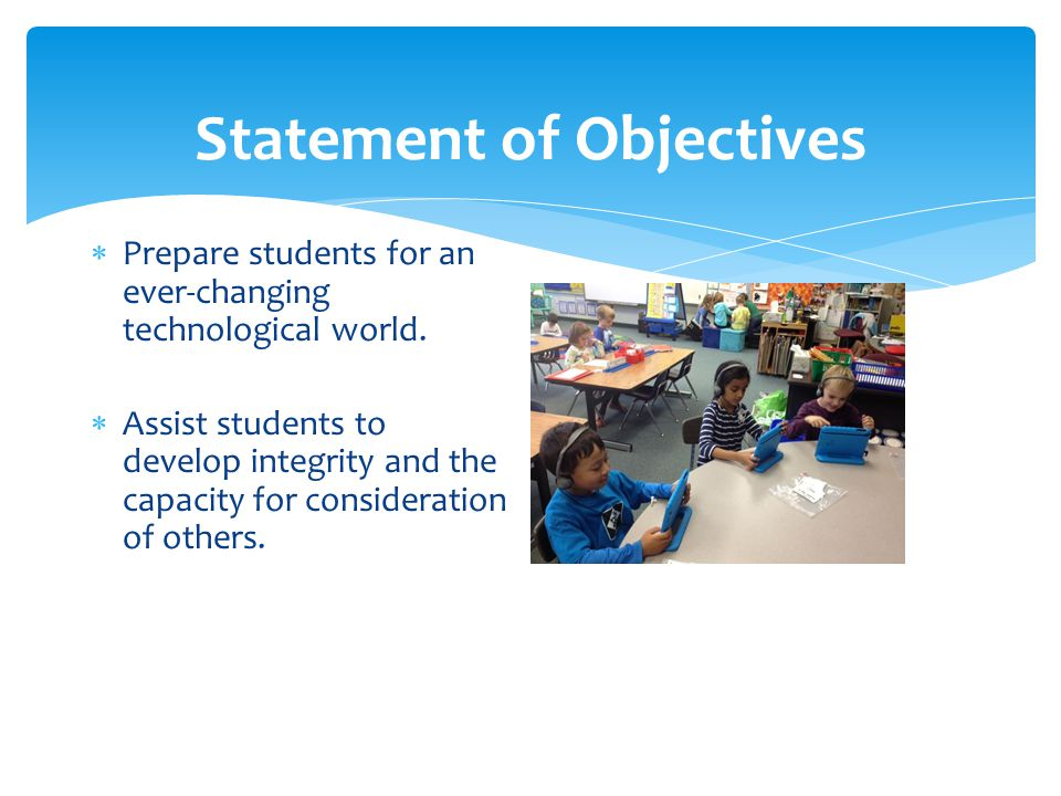 Statement of Objectives  Prepare students for an ever-changing technological world.