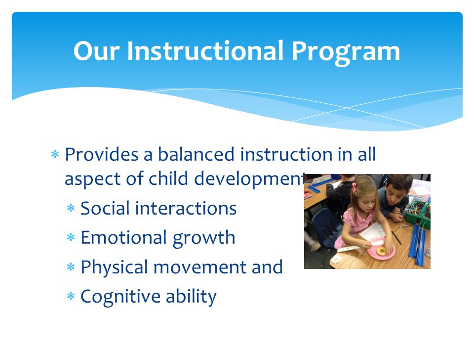  Provides a balanced instruction in all aspect of child development:  Social interactions  Emotional growth  Physical movement and  Cognitive ability Our Instructional Program