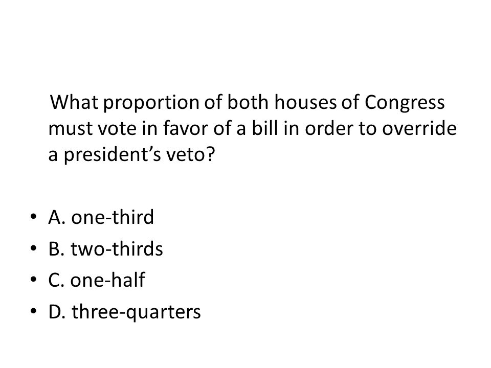 What proportion of both houses of Congress must vote in favor of a bill in order to override a president's veto.