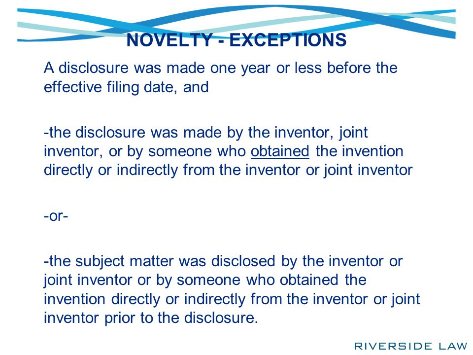 NOVELTY - EXCEPTIONS A disclosure was made one year or less before the effective filing date, and -the disclosure was made by the inventor, joint inve