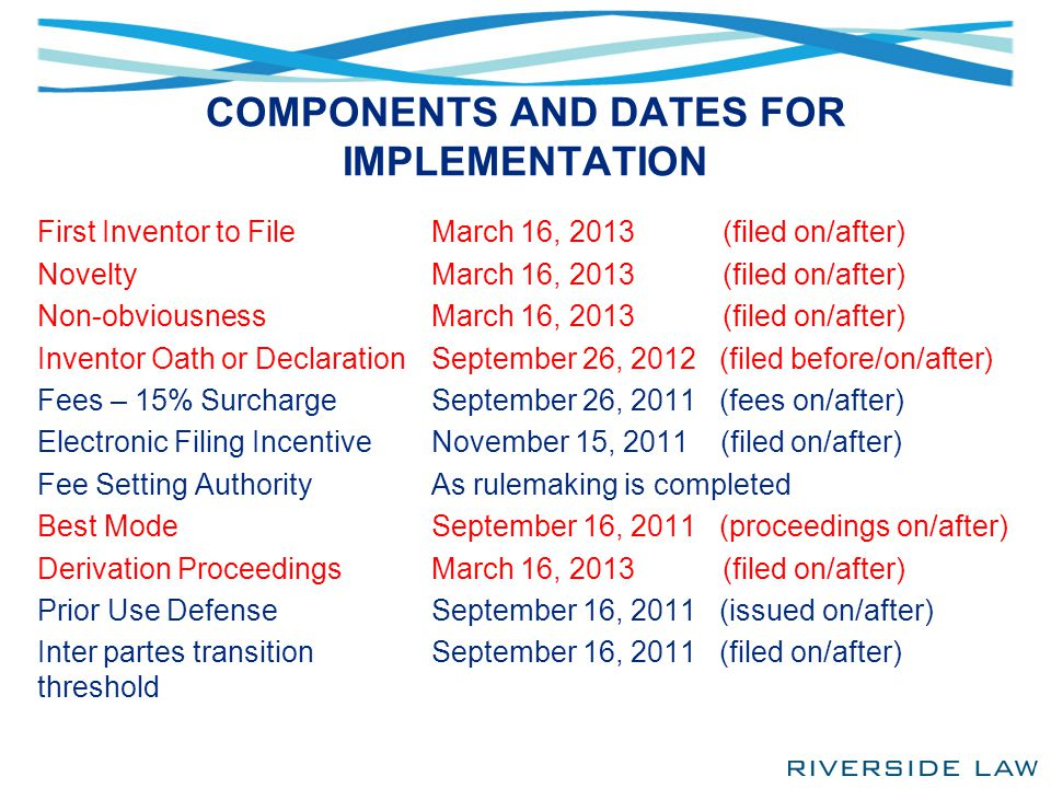 COMPONENTS AND DATES FOR IMPLEMENTATION First Inventor to File Novelty Non-obviousness Inventor Oath or Declaration Fees – 15% Surcharge Electronic Fi