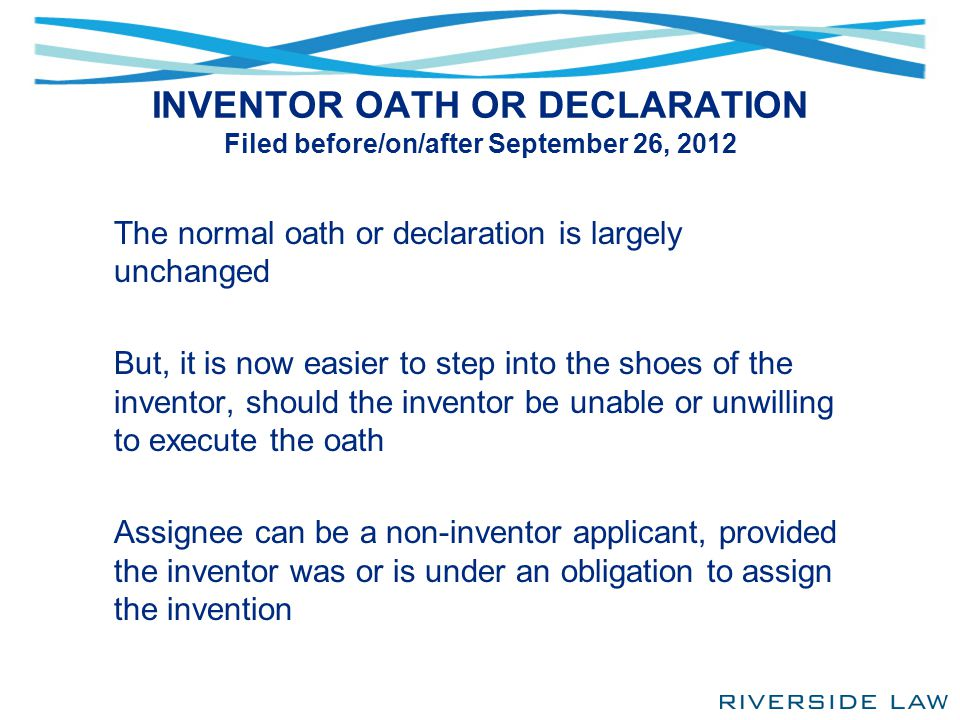 INVENTOR OATH OR DECLARATION Filed before/on/after September 26, 2012 The normal oath or declaration is largely unchanged But, it is now easier to ste