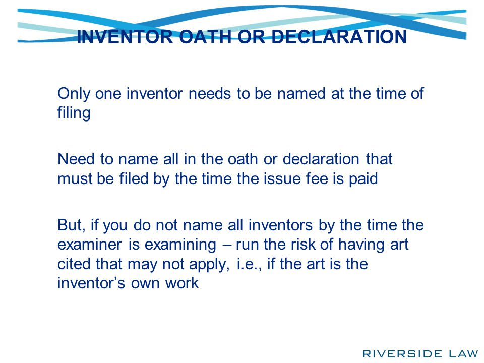 INVENTOR OATH OR DECLARATION Only one inventor needs to be named at the time of filing Need to name all in the oath or declaration that must be filed