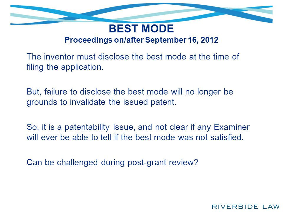 BEST MODE Proceedings on/after September 16, 2012 The inventor must disclose the best mode at the time of filing the application. But, failure to disc
