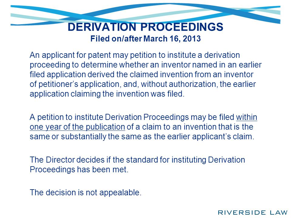 DERIVATION PROCEEDINGS Filed on/after March 16, 2013 An applicant for patent may petition to institute a derivation proceeding to determine whether an