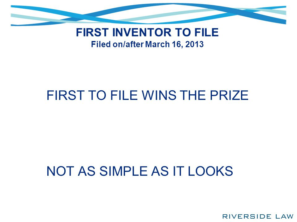 FIRST INVENTOR TO FILE Filed on/after March 16, 2013 FIRST TO FILE WINS THE PRIZE NOT AS SIMPLE AS IT LOOKS