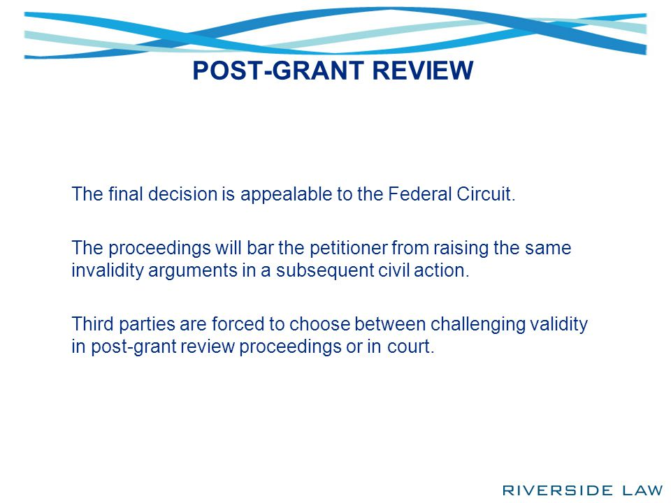 POST-GRANT REVIEW The final decision is appealable to the Federal Circuit. The proceedings will bar the petitioner from raising the same invalidity ar