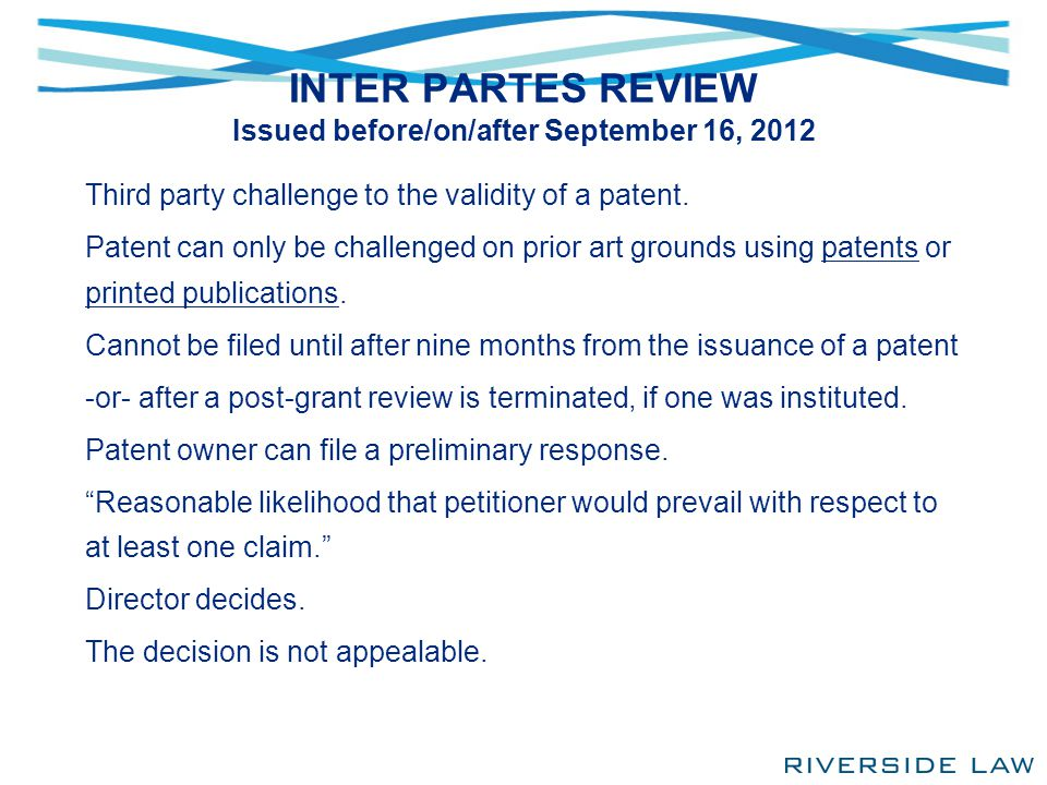 INTER PARTES REVIEW Issued before/on/after September 16, 2012 Third party challenge to the validity of a patent. Patent can only be challenged on prio