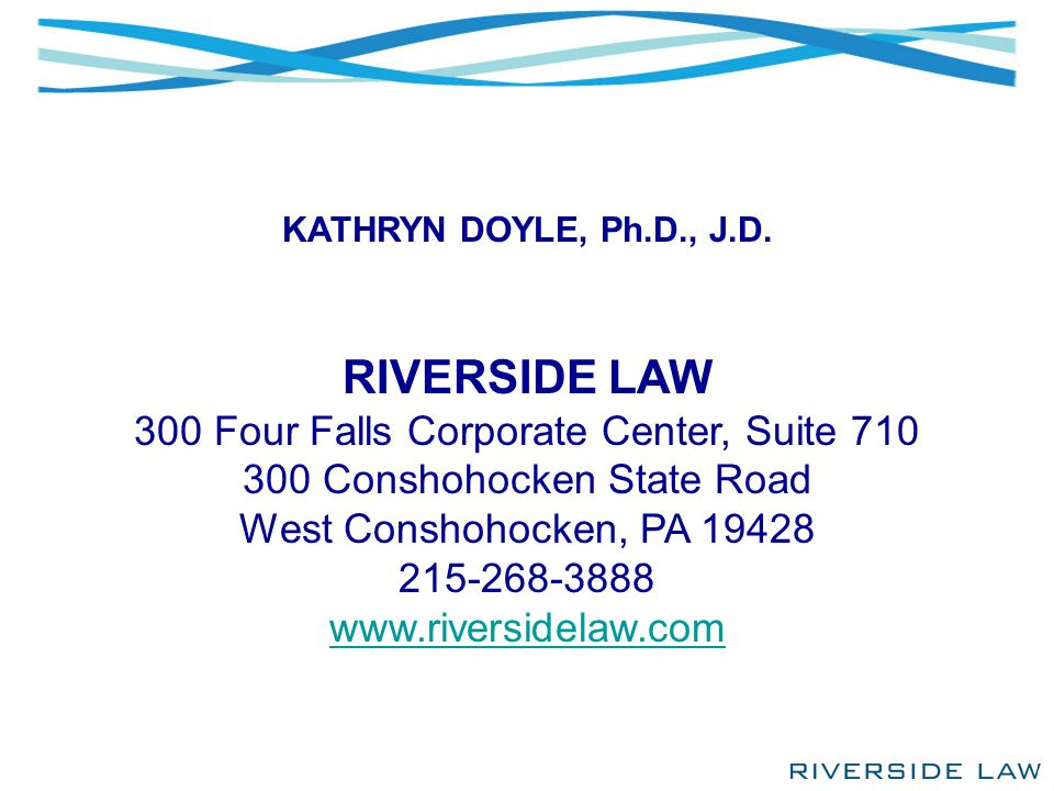 KATHRYN DOYLE, Ph.D., J.D. RIVERSIDE LAW 300 Four Falls Corporate Center, Suite 710 300 Conshohocken State Road West Conshohocken, PA 19428 215-268-38