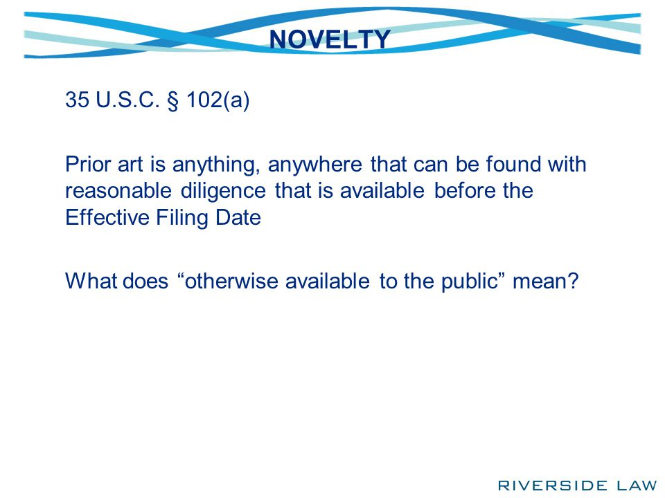 NOVELTY 35 U.S.C. § 102(a) Prior art is anything, anywhere that can be found with reasonable diligence that is available before the Effective Filing D
