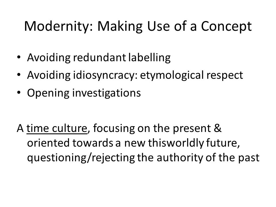 Modernity: Making Use of a Concept Avoiding redundant labelling Avoiding idiosyncracy: etymological respect Opening investigations A time culture, focusing on the present & oriented towards a new thisworldly future, questioning/rejecting the authority of the past