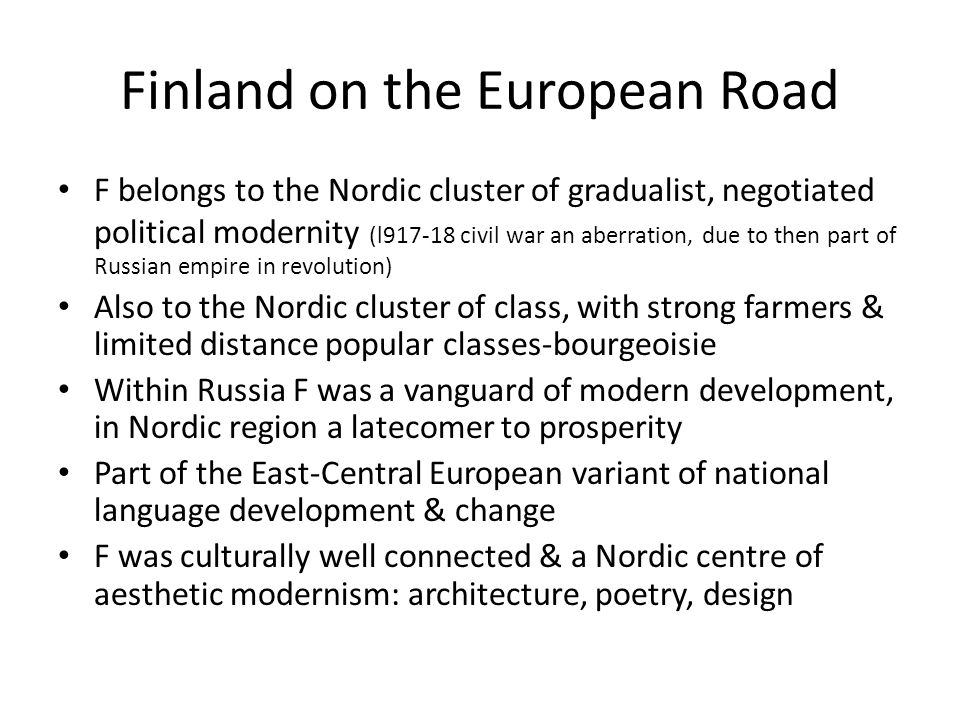 Finland on the European Road F belongs to the Nordic cluster of gradualist, negotiated political modernity (l917-18 civil war an aberration, due to then part of Russian empire in revolution) Also to the Nordic cluster of class, with strong farmers & limited distance popular classes-bourgeoisie Within Russia F was a vanguard of modern development, in Nordic region a latecomer to prosperity Part of the East-Central European variant of national language development & change F was culturally well connected & a Nordic centre of aesthetic modernism: architecture, poetry, design