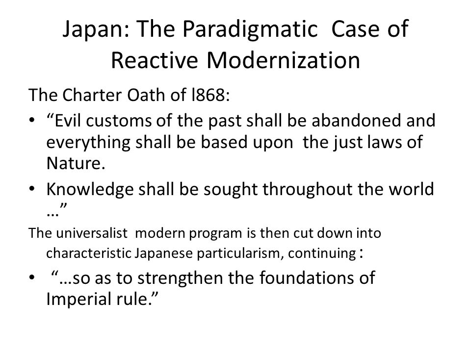 Japan: The Paradigmatic Case of Reactive Modernization The Charter Oath of l868: Evil customs of the past shall be abandoned and everything shall be based upon the just laws of Nature.