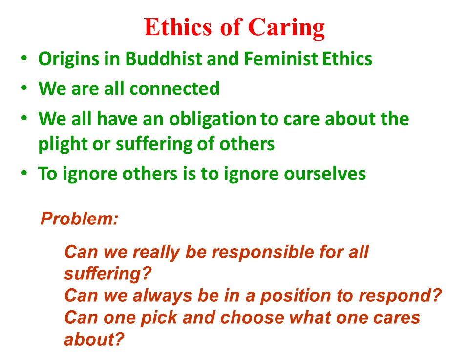 Ethics of Caring Origins in Buddhist and Feminist Ethics We are all connected We all have an obligation to care about the plight or suffering of other