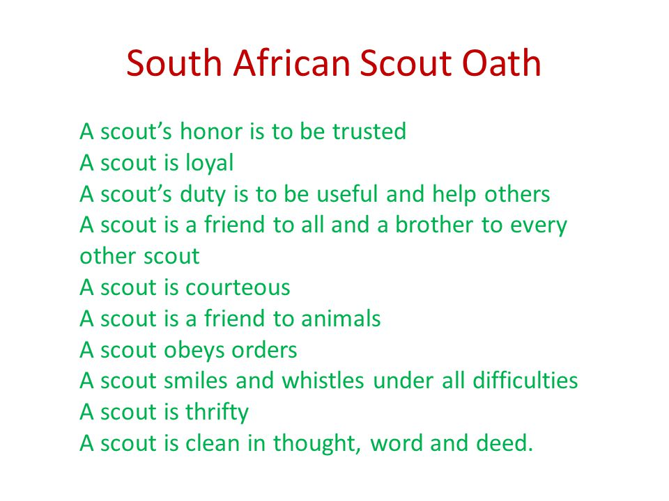 South African Scout Oath A scout's honor is to be trusted A scout is loyal A scout's duty is to be useful and help others A scout is a friend to all a