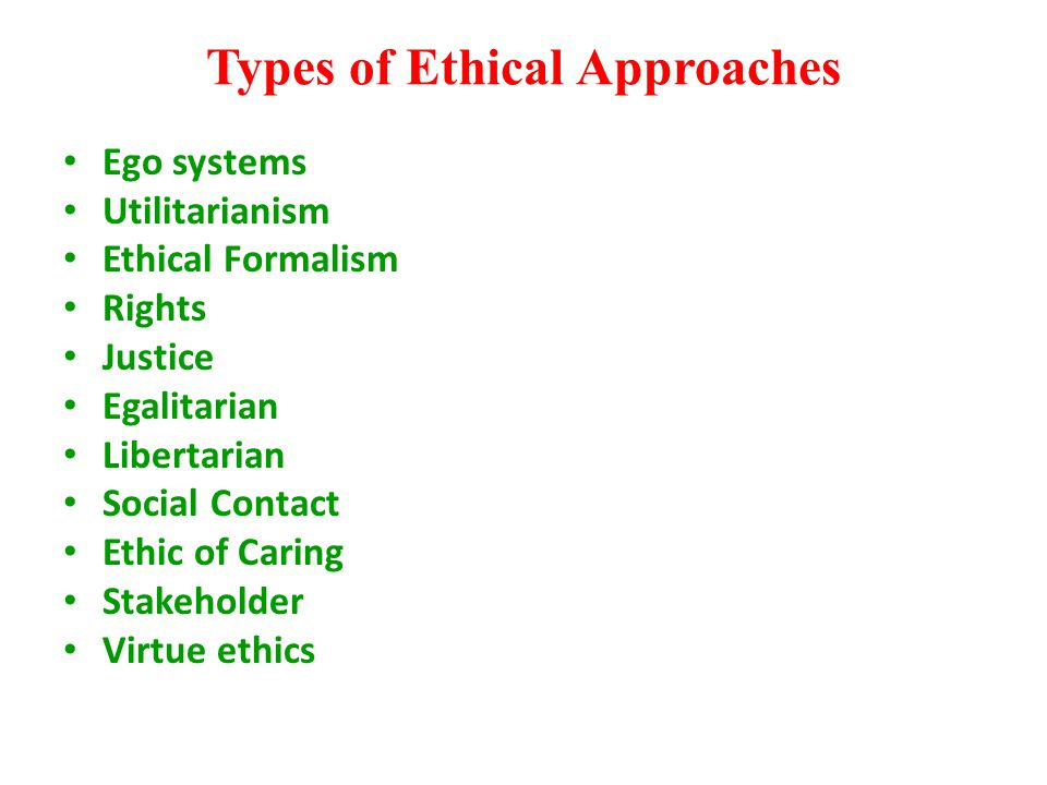 Types of Ethical Approaches Ego systems Utilitarianism Ethical Formalism Rights Justice Egalitarian Libertarian Social Contact Ethic of Caring Stakeho
