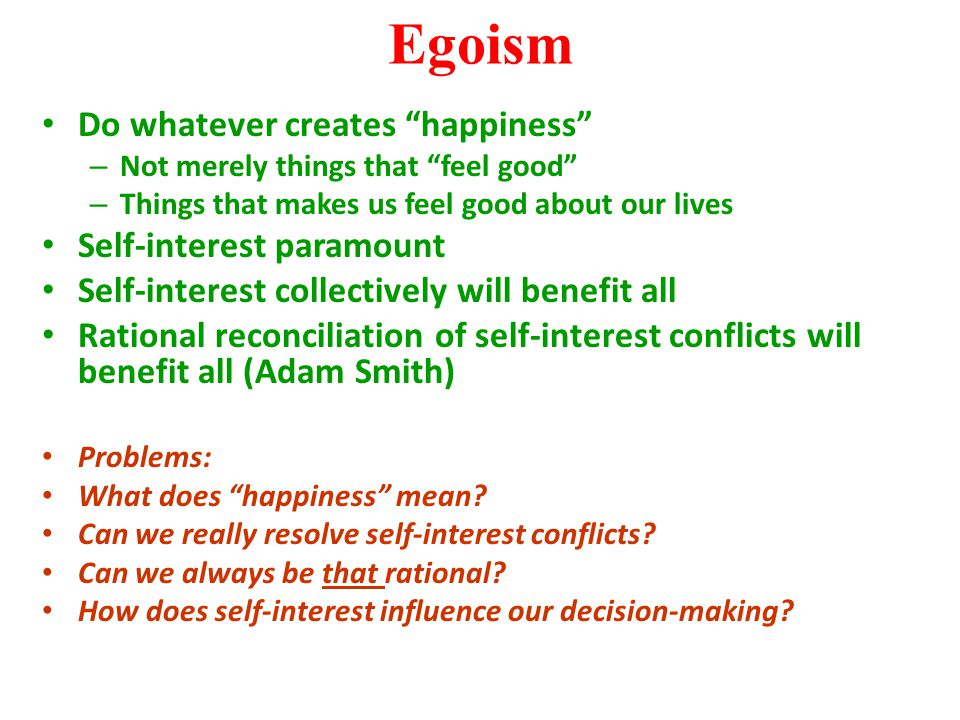 "Egoism Do whatever creates ""happiness"" – Not merely things that ""feel good"" – Things that makes us feel good about our lives Self-interest paramount S"