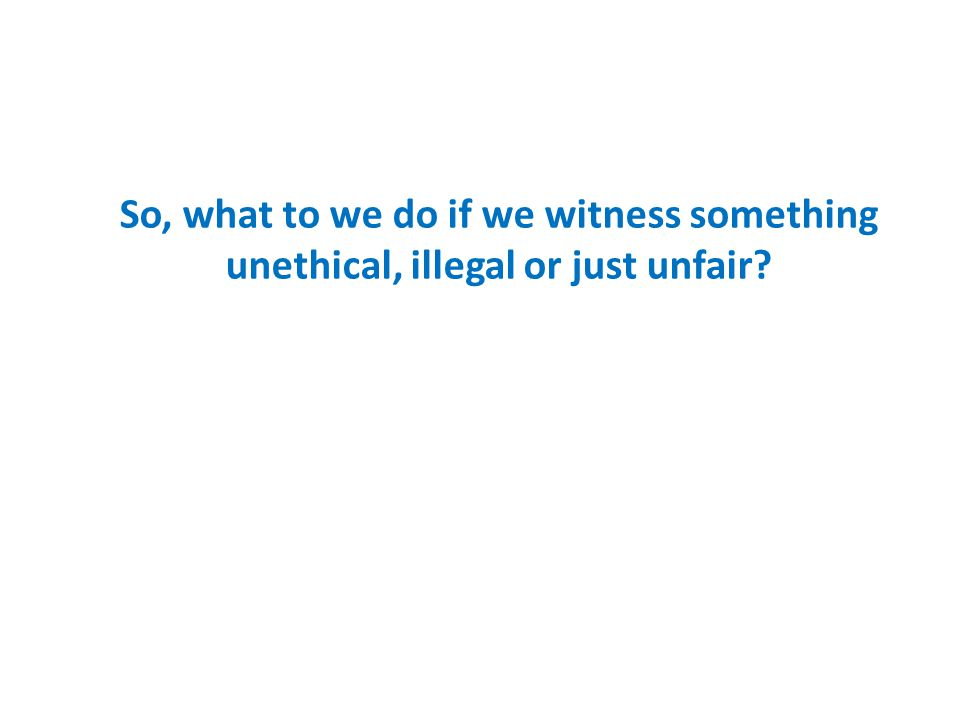 So, what to we do if we witness something unethical, illegal or just unfair?