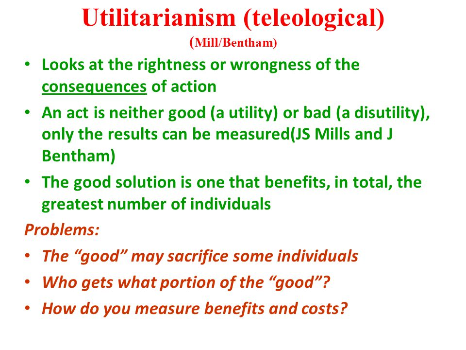 Utilitarianism (teleological) ( Mill/Bentham) Looks at the rightness or wrongness of the consequences of action An act is neither good (a utility) or