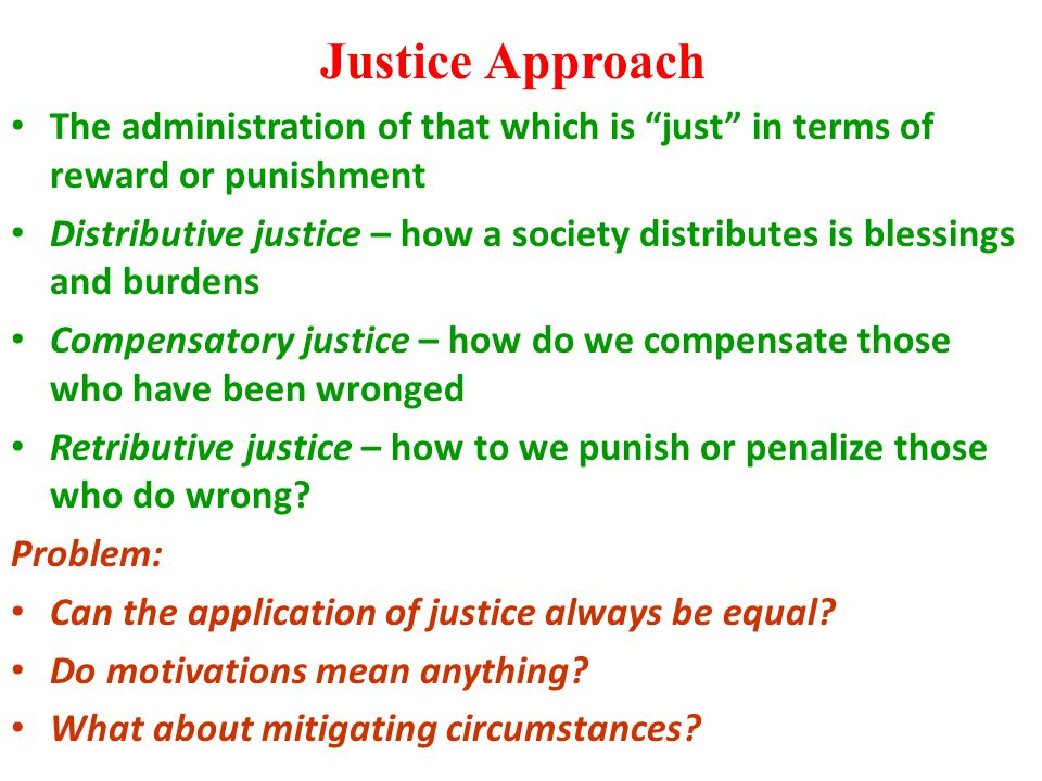 "Justice Approach The administration of that which is ""just"" in terms of reward or punishment Distributive justice – how a society distributes is bless"