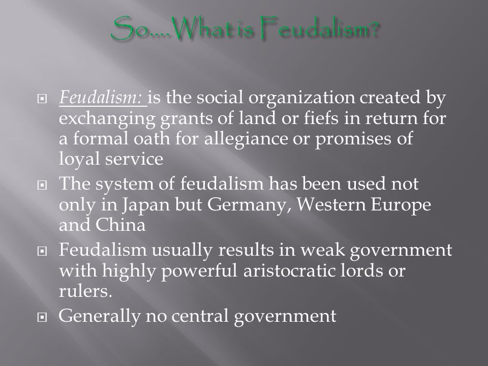  Feudalism: is the social organization created by exchanging grants of land or fiefs in return for a formal oath for allegiance or promises of loyal service  The system of feudalism has been used not only in Japan but Germany, Western Europe and China  Feudalism usually results in weak government with highly powerful aristocratic lords or rulers.