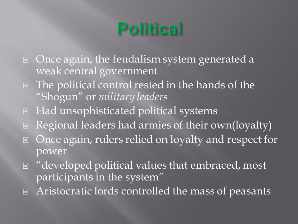  Once again, the feudalism system generated a weak central government  The political control rested in the hands of the Shogun or military leaders  Had unsophisticated political systems  Regional leaders had armies of their own(loyalty)  Once again, rulers relied on loyalty and respect for power  developed political values that embraced, most participants in the system  Aristocratic lords controlled the mass of peasants