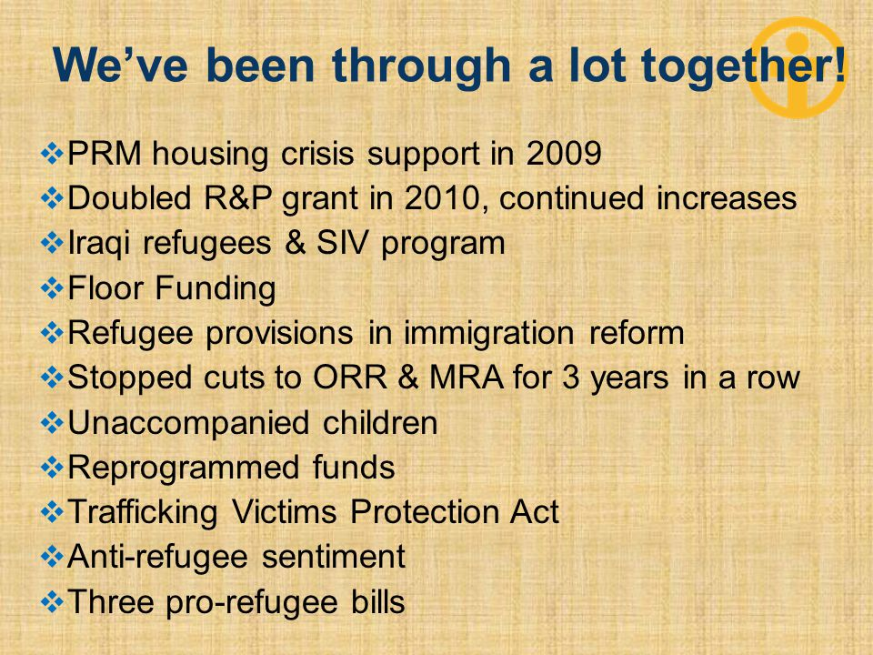  PRM housing crisis support in 2009  Doubled R&P grant in 2010, continued increases  Iraqi refugees & SIV program  Floor Funding  Refugee provisions in immigration reform  Stopped cuts to ORR & MRA for 3 years in a row  Unaccompanied children  Reprogrammed funds  Trafficking Victims Protection Act  Anti-refugee sentiment  Three pro-refugee bills We've been through a lot together!