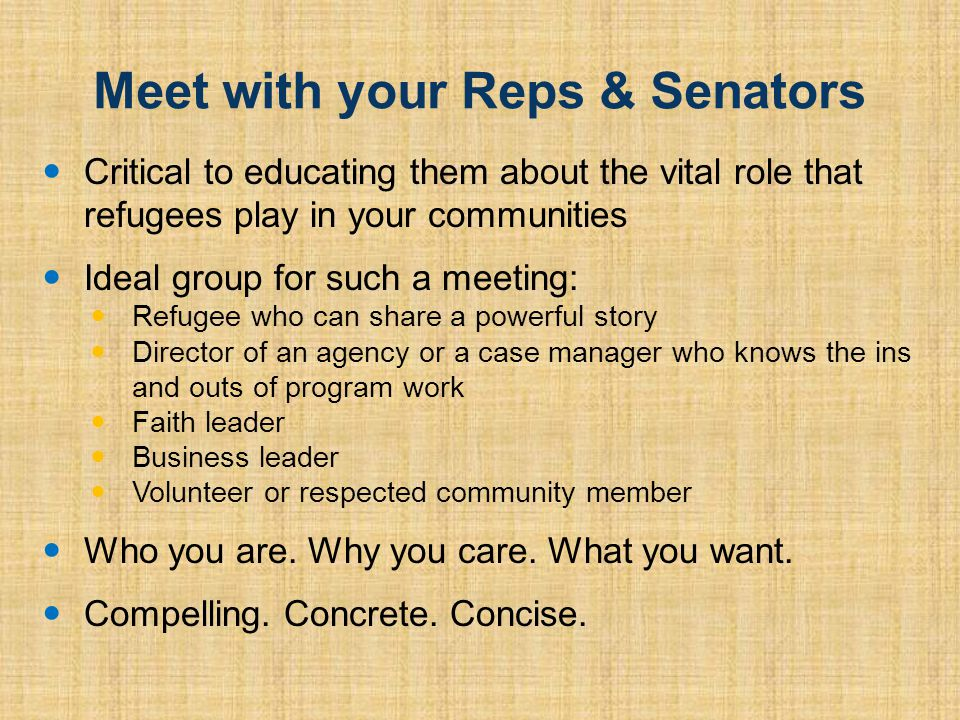 Meet with your Reps & Senators Critical to educating them about the vital role that refugees play in your communities Ideal group for such a meeting: