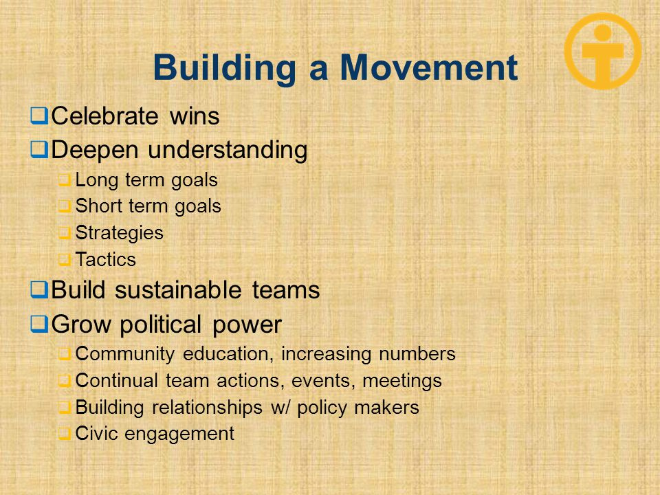 Building a Movement  Celebrate wins  Deepen understanding  Long term goals  Short term goals  Strategies  Tactics  Build sustainable teams  Gr