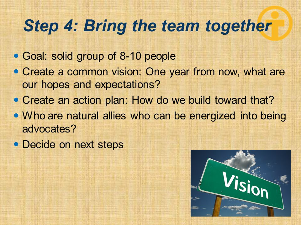 Step 4: Bring the team together Goal: solid group of 8-10 people Create a common vision: One year from now, what are our hopes and expectations.