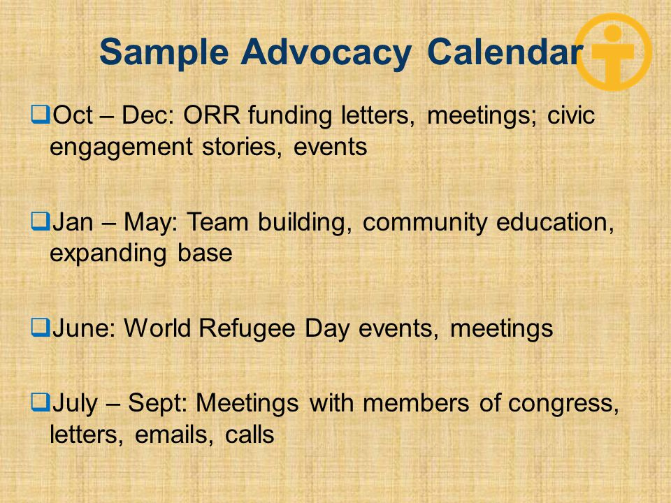 Sample Advocacy Calendar  Oct – Dec: ORR funding letters, meetings; civic engagement stories, events  Jan – May: Team building, community education, expanding base  June: World Refugee Day events, meetings  July – Sept: Meetings with members of congress, letters, emails, calls