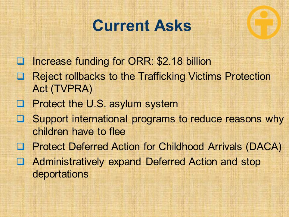 Current Asks  Increase funding for ORR: $2.18 billion  Reject rollbacks to the Trafficking Victims Protection Act (TVPRA)  Protect the U.S. asylum